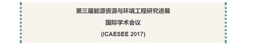 第三届能源资源与环境工程研究进展国际学术会议(ICAESEE 2017)