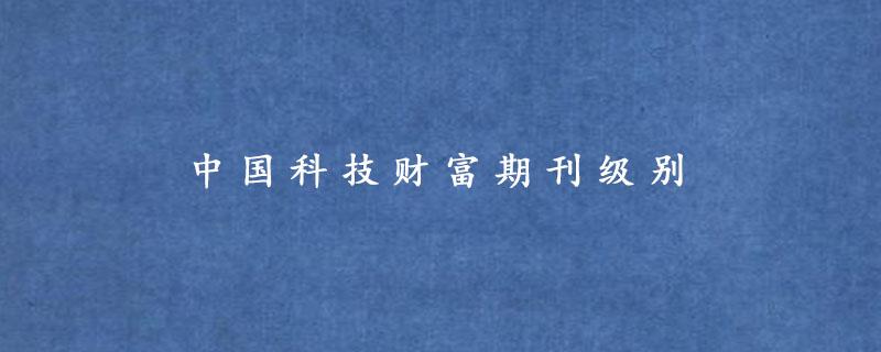 中国科技财富期刊级别