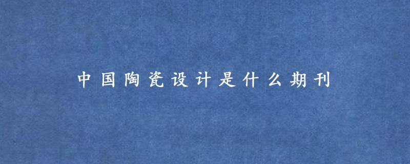 中国陶瓷设计是什么期刊