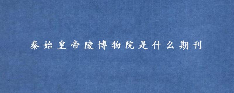 秦始皇帝陵博物院是什么期刊
