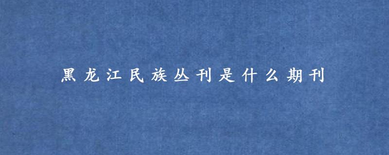 黑龙江民族丛刊是什么期刊