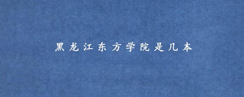 黑龙江东方学院是几本