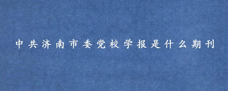 中共济南市委党校学报是什么期刊