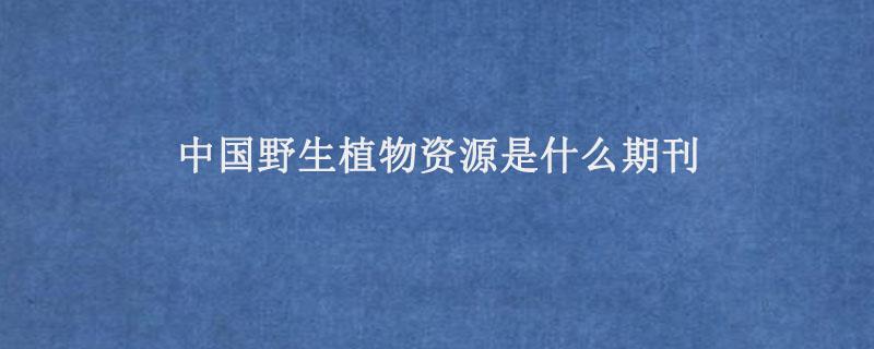 中国野生植物资源是什么期刊.jpg