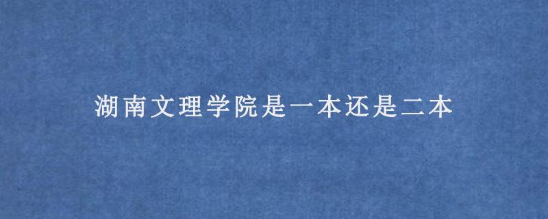 湖南文理学院是一本还是二本.jpg