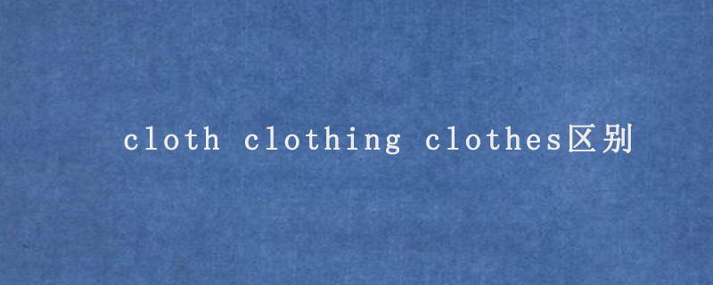 cloth clothing clothes区别