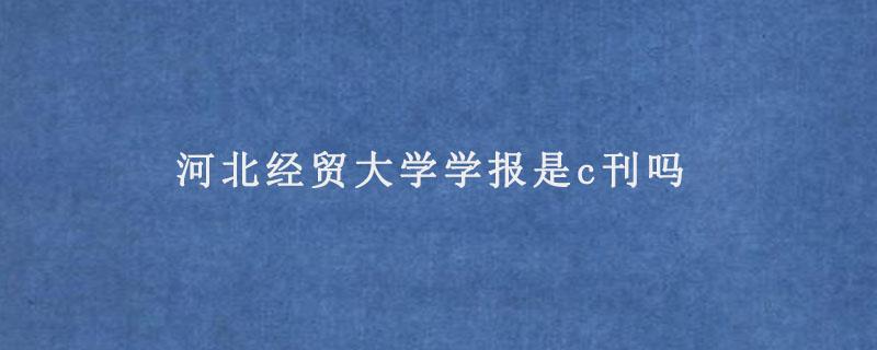 河北经贸大学学报是c刊吗