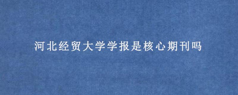 河北经贸大学学报是核心期刊吗