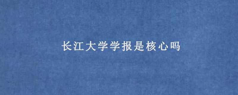 长江大学学报是核心吗
