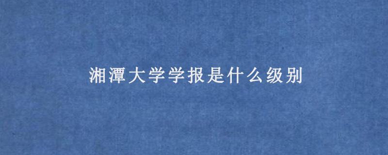 湘潭大学学报是什么级别