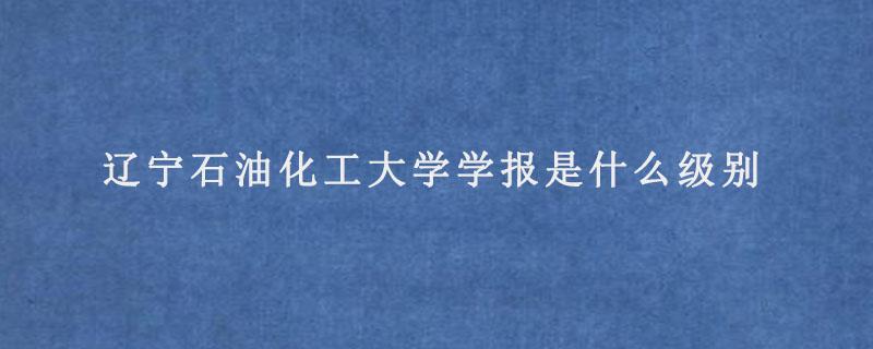 辽宁石油化工大学学报是什么级别